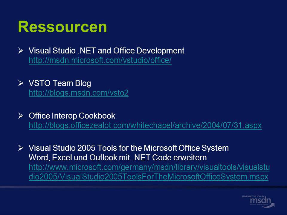 Ressourcen Visual Studio.NET and Office Development     VSTO Team Blog     Office Interop Cookbook     Visual Studio 2005 Tools for the Microsoft Office System Word, Excel und Outlook mit.NET Code erweitern   dio2005/VisualStudio2005ToolsForTheMicrosoftOfficeSystem.mspx   dio2005/VisualStudio2005ToolsForTheMicrosoftOfficeSystem.mspx