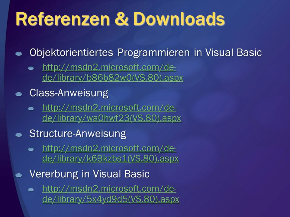 Referenzen & Downloads Objektorientiertes Programmieren in Visual Basic   de/library/b86b82w0(VS.80).aspx   de/library/b86b82w0(VS.80).aspxClass-Anweisung   de/library/wa0hwf23(VS.80).aspx   de/library/wa0hwf23(VS.80).aspxStructure-Anweisung   de/library/k69kzbs1(VS.80).aspx   de/library/k69kzbs1(VS.80).aspx Vererbung in Visual Basic   de/library/5x4yd9d5(VS.80).aspx   de/library/5x4yd9d5(VS.80).aspx