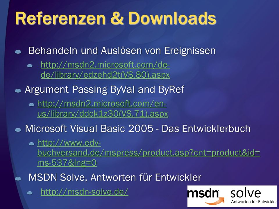 Referenzen & Downloads Behandeln und Auslösen von Ereignissen   de/library/edzehd2t(VS.80).aspx   de/library/edzehd2t(VS.80).aspx Argument Passing ByVal and ByRef   us/library/ddck1z30(VS.71).aspx   us/library/ddck1z30(VS.71).aspx Microsoft Visual Basic Das Entwicklerbuch   buchversand.de/mspress/product.asp cnt=product&id= ms-537&lng=0   buchversand.de/mspress/product.asp cnt=product&id= ms-537&lng=0 MSDN Solve, Antworten für Entwickler
