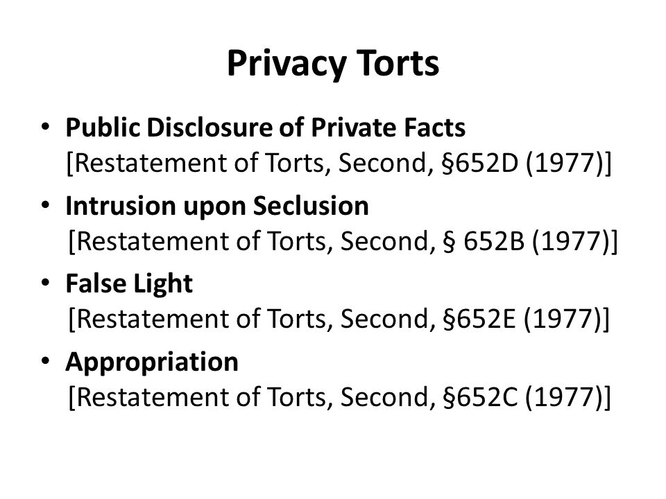 Privacy Torts Public Disclosure of Private Facts [Restatement of Torts, Second, §652D (1977)] Intrusion upon Seclusion [Restatement of Torts, Second, § 652B (1977)] False Light [Restatement of Torts, Second, §652E (1977)] Appropriation [Restatement of Torts, Second, §652C (1977)]