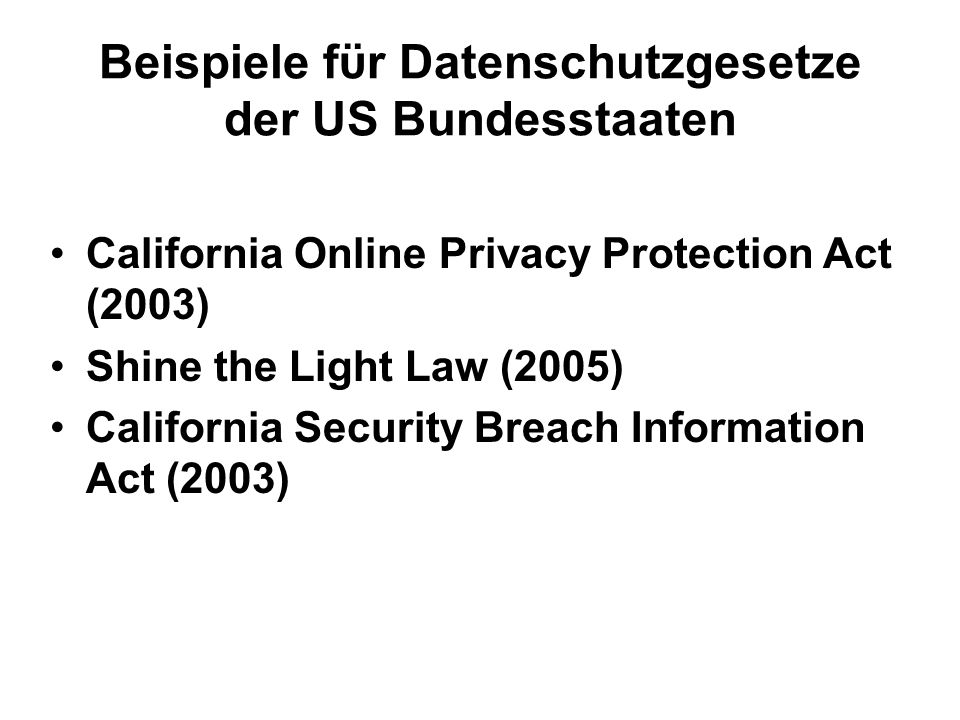 Beispiele fϋr Datenschutzgesetze der US Bundesstaaten California Online Privacy Protection Act (2003) Shine the Light Law (2005) California Security Breach Information Act (2003)