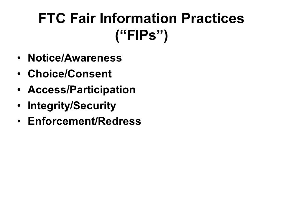 FTC Fair Information Practices (FIPs) Notice/Awareness Choice/Consent Access/Participation Integrity/Security Enforcement/Redress