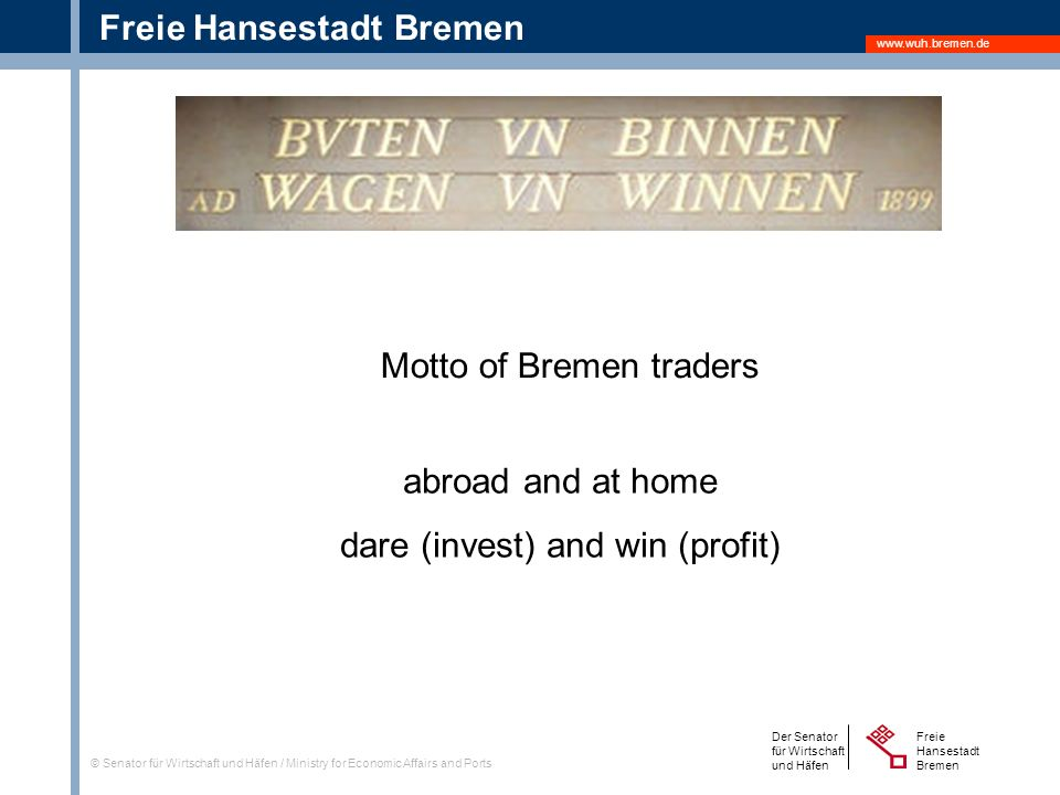Freie Hansestadt Bremen Der Senator für Wirtschaft und Häfen Freie Hansestadt Bremen © Senator für Wirtschaft und Häfen / Ministry for Economic Affairs and Ports abroad and at home dare (invest) and win (profit) Motto of Bremen traders