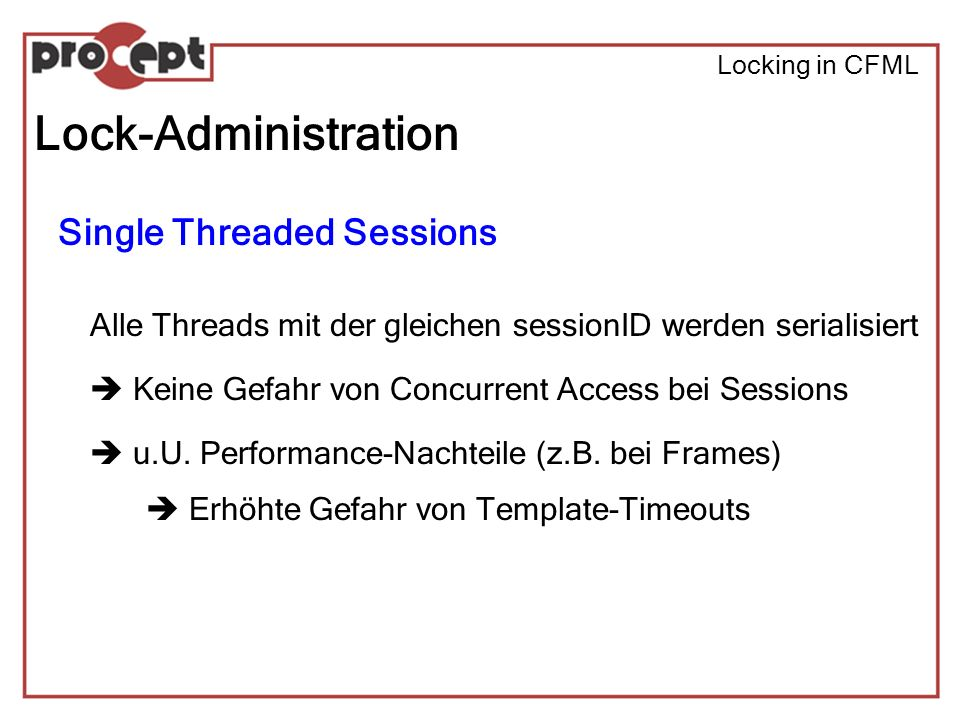 Locking in CFML Lock-Administration Single Threaded Sessions Alle Threads mit der gleichen sessionID werden serialisiert Keine Gefahr von Concurrent Access bei Sessions u.U.