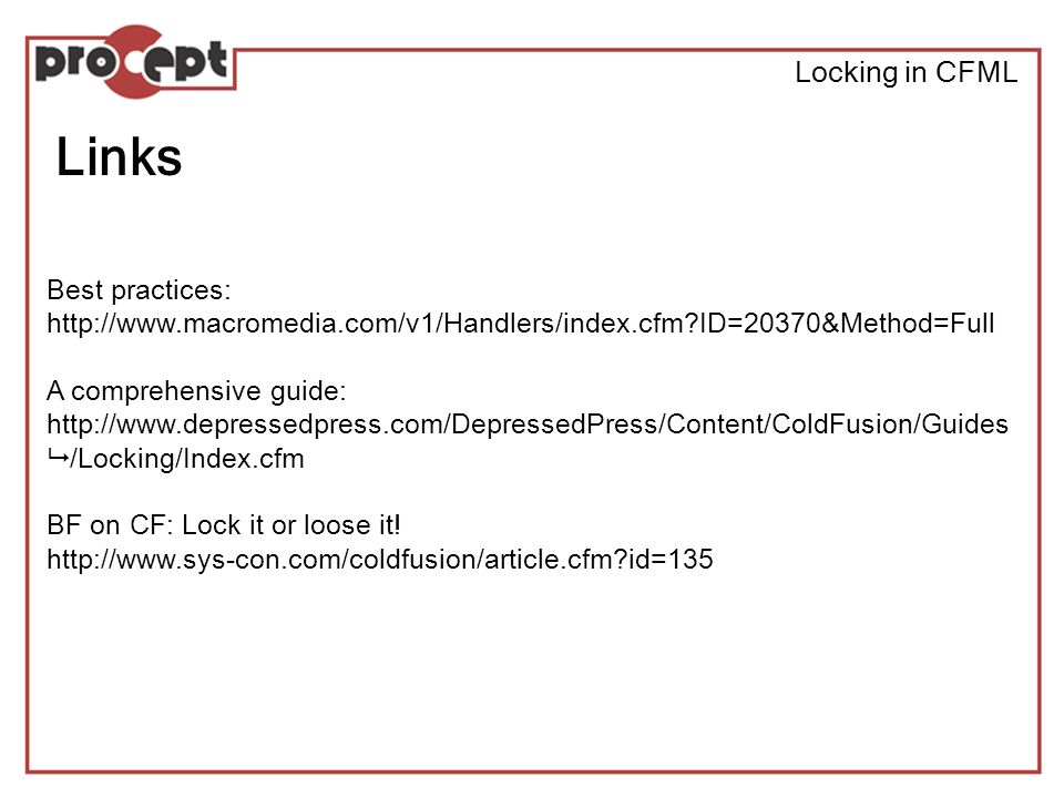 Locking in CFML Links Best practices: http://www.macromedia.com/v1/Handlers/index.cfm ID=20370&Method=Full A comprehensive guide: http://www.depressedpress.com/DepressedPress/Content/ColdFusion/Guides /Locking/Index.cfm BF on CF: Lock it or loose it.