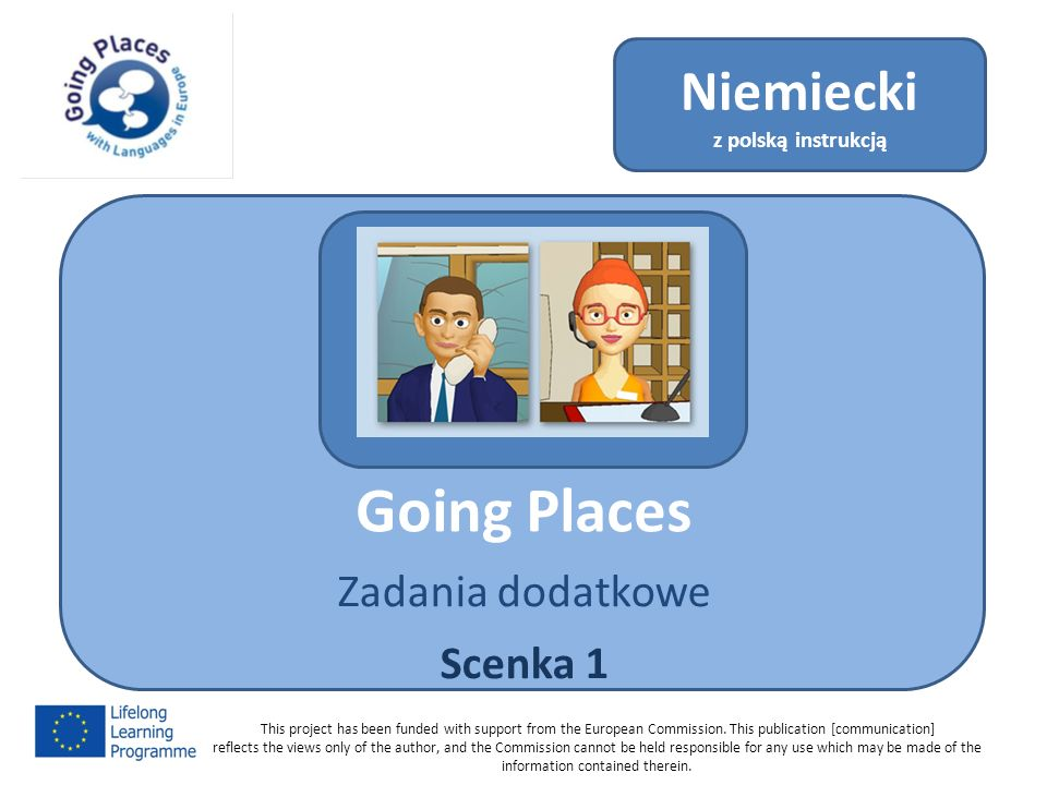 Going Places Zadania dodatkowe Scenka 1 Niemiecki z polską instrukcją This project has been funded with support from the European Commission.