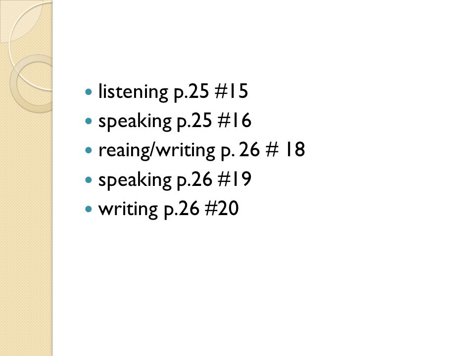 listening p.25 #15 speaking p.25 #16 reaing/writing p. 26 # 18 speaking p.26 #19 writing p.26 #20