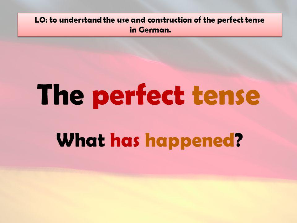 The perfect tense What has happened.