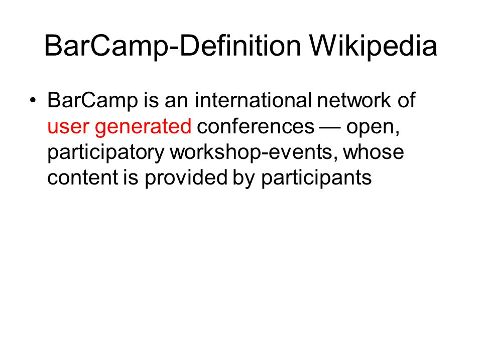 BarCamp-Definition Wikipedia BarCamp is an international network of user generated conferences — open, participatory workshop-events, whose content is provided by participants