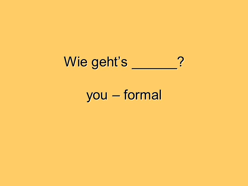 Wie geht's ______ you – formal