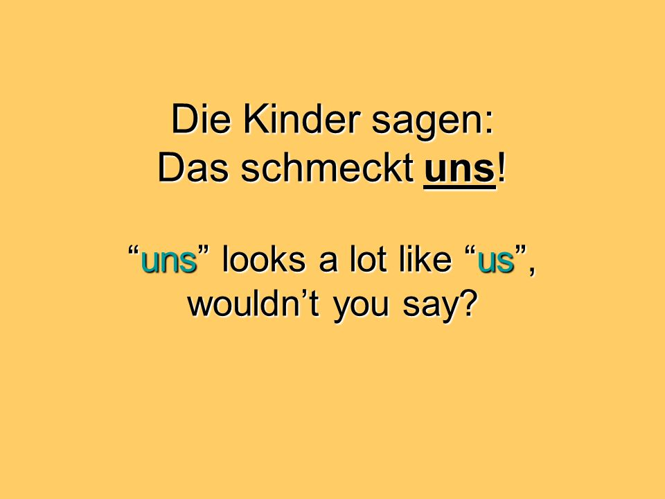 Die Kinder sagen: Das schmeckt uns! uns looks a lot like us , wouldn't you say