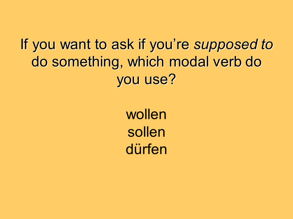 If you want to ask if you're supposed to do something, which modal verb do you use.