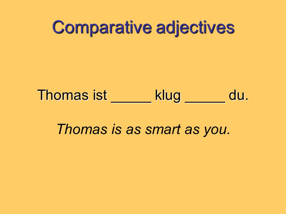 Comparative adjectives Thomas ist _____ klug _____ du. Thomas is as smart as you.