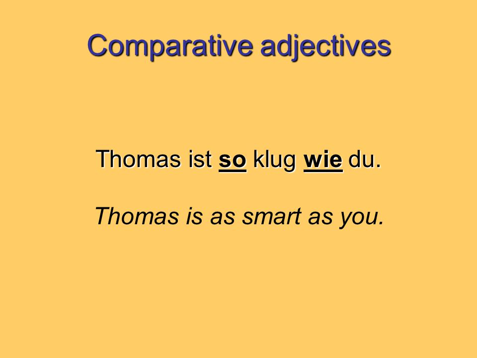 Comparative adjectives Thomas ist so klug wie du. Thomas is as smart as you.