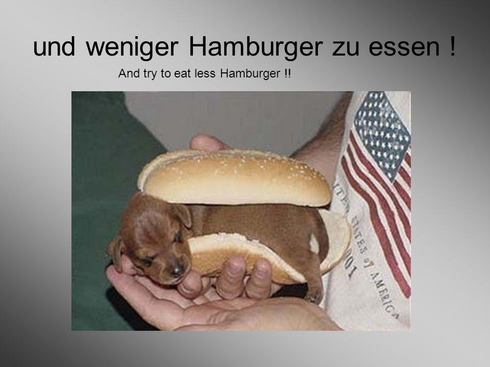und weniger Hamburger zu essen ! And try to eat less Hamburger !!