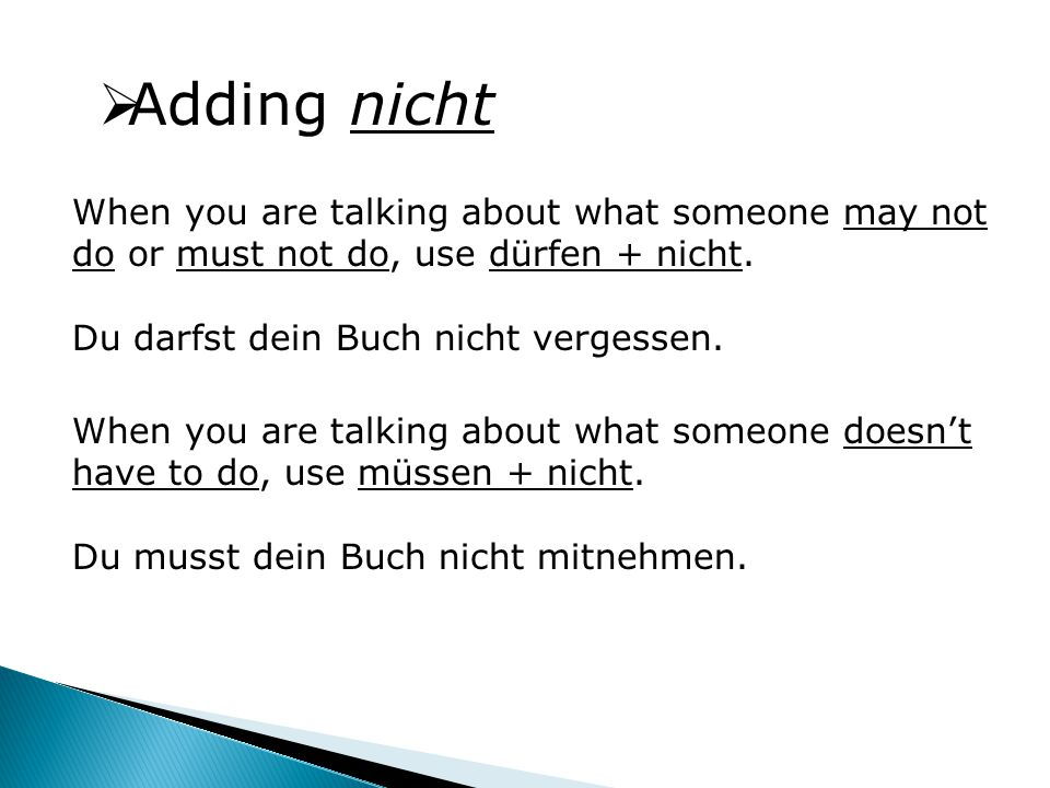  Adding nicht When you are talking about what someone may not do or must not do, use dürfen + nicht.