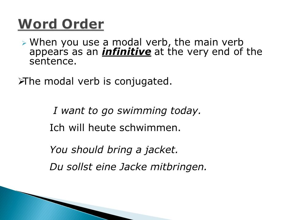  When you use a modal verb, the main verb appears as an infinitive at the very end of the sentence.