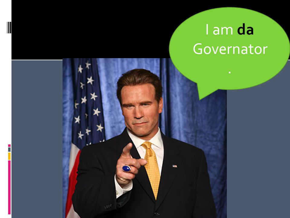 I am da Governator.