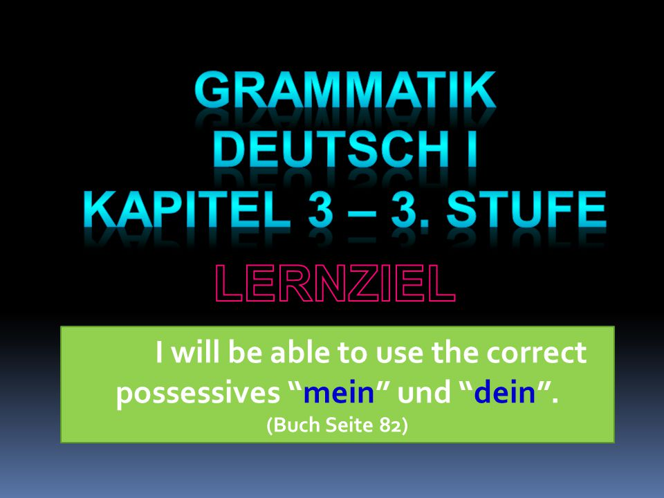 I will be able to use the correct possessives mein und dein . (Buch Seite 82)