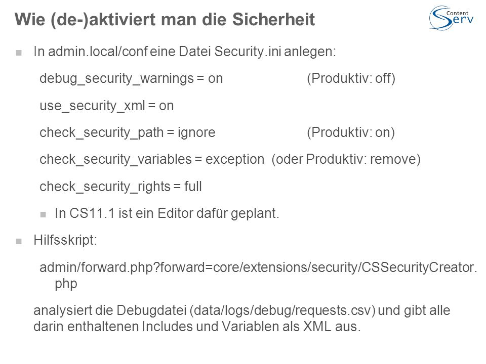 Wie (de-)aktiviert man die Sicherheit In admin.local/conf eine Datei Security.ini anlegen: debug_security_warnings = on (Produktiv: off) use_security_xml = on check_security_path = ignore(Produktiv: on) check_security_variables = exception (oder Produktiv: remove) check_security_rights = full In CS11.1 ist ein Editor dafür geplant.