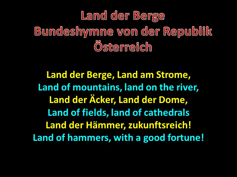 Land der Berge, Land am Strome, Land of mountains, land on the river, Land der Äcker, Land der Dome, Land of fields, land of cathedrals Land der Hämmer, zukunftsreich.