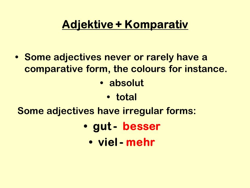 Adjektive + Komparativ Some adjectives never or rarely have a comparative form, the colours for instance.