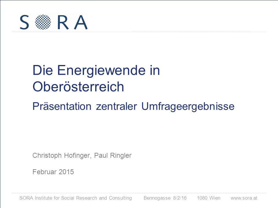 SORA Institute for Social Research and Consulting Bennogasse 8/2/16 1080 Wien www.sora.at Die Energiewende in Oberösterreich Präsentation zentraler Umfrageergebnisse Christoph Hofinger, Paul Ringler Februar 2015