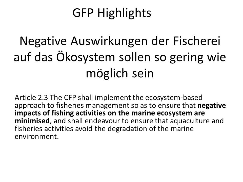 Negative Auswirkungen der Fischerei auf das Ökosystem sollen so gering wie möglich sein Article 2.3 The CFP shall implement the ecosystem-based approach to fisheries management so as to ensure that negative impacts of fishing activities on the marine ecosystem are minimised, and shall endeavour to ensure that aquaculture and fisheries activities avoid the degradation of the marine environment.