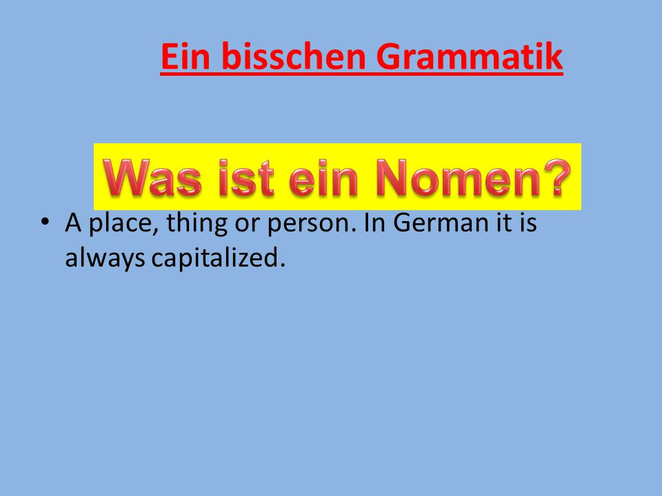 A place, thing or person. In German it is always capitalized. Ein bisschen Grammatik
