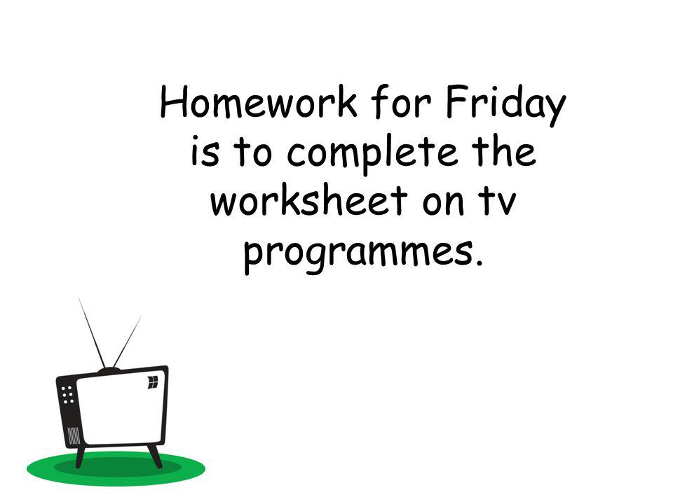 Homework for Friday is to complete the worksheet on tv programmes.