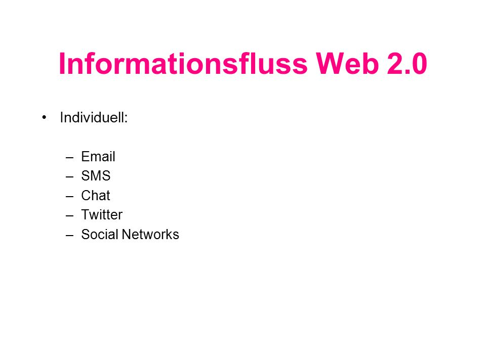 Informationsfluss Web 2.0 Individuell: –Email –SMS –Chat –Twitter –Social Networks