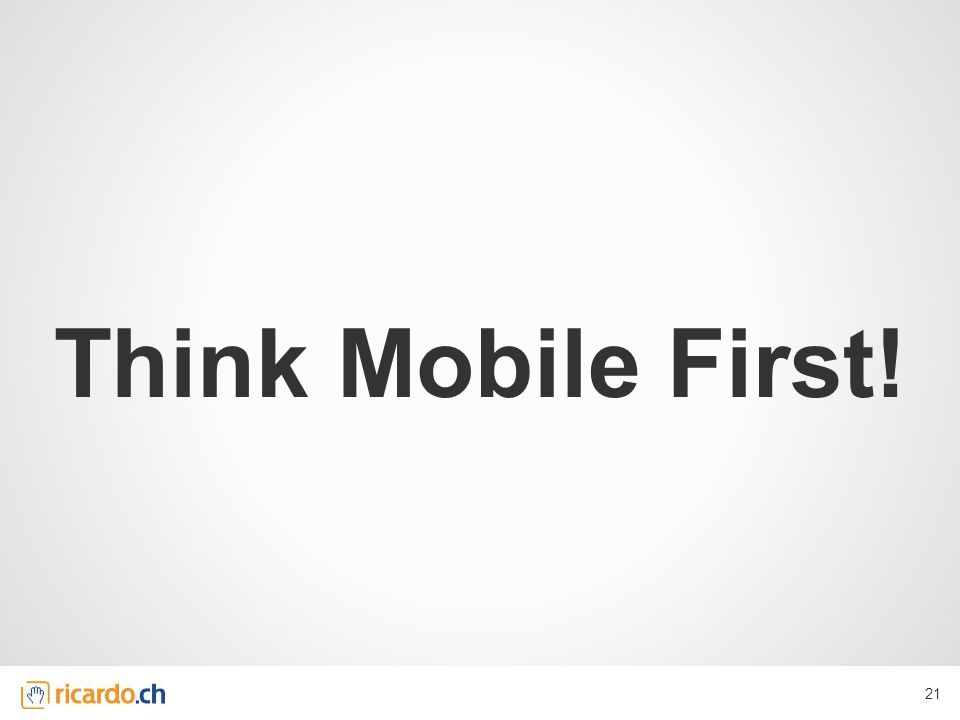 Think Mobile First! 21