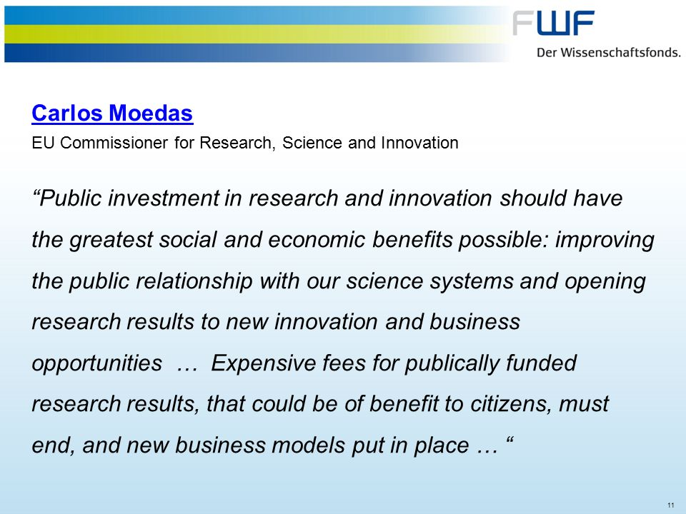11 Carlos Moedas EU Commissioner for Research, Science and Innovation Public investment in research and innovation should have the greatest social and economic benefits possible: improving the public relationship with our science systems and opening research results to new innovation and business opportunities … Expensive fees for publically funded research results, that could be of benefit to citizens, must end, and new business models put in place …