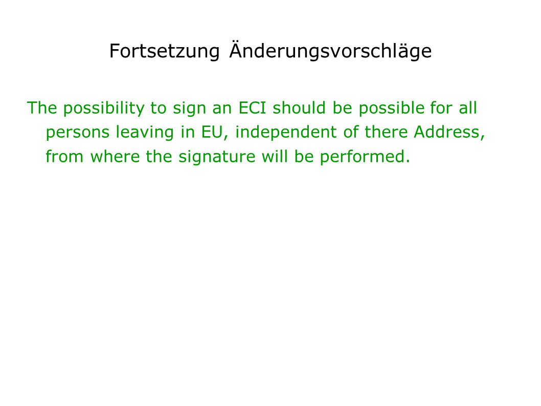 Fortsetzung Änderungsvorschläge The possibility to sign an ECI should be possible for all persons leaving in EU, independent of there Address, from where the signature will be performed.