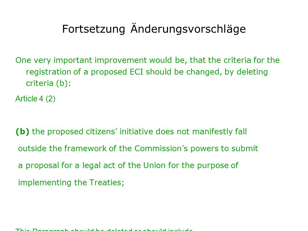 Fortsetzung Änderungsvorschläge One very important improvement would be, that the criteria for the registration of a proposed ECI should be changed, by deleting criteria (b): Article 4 (2) (b) the proposed citizens' initiative does not manifestly fall outside the framework of the Commission's powers to submit a proposal for a legal act of the Union for the purpose of implementing the Treaties; This Paragraph should be deleted or should include beside the …....for the purpose of implementing the Treaties; …....for the purpose of amending the Treaties.