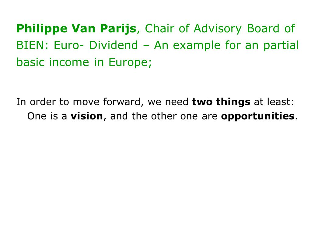 Philippe Van Parijs, Chair of Advisory Board of BIEN: Euro- Dividend – An example for an partial basic income in Europe; In order to move forward, we need two things at least: One is a vision, and the other one are opportunities.