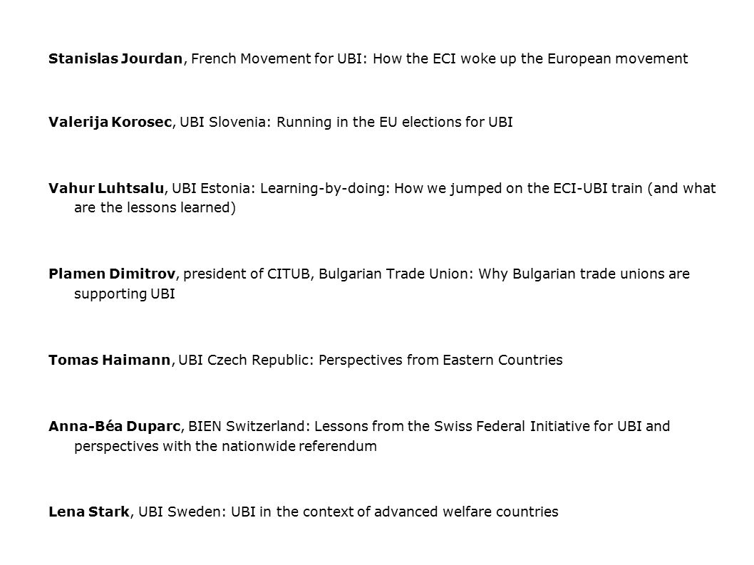 Stanislas Jourdan, French Movement for UBI: How the ECI woke up the European movement Valerija Korosec, UBI Slovenia: Running in the EU elections for UBI Vahur Luhtsalu, UBI Estonia: Learning-by-doing: How we jumped on the ECI-UBI train (and what are the lessons learned) Plamen Dimitrov, president of CITUB, Bulgarian Trade Union: Why Bulgarian trade unions are supporting UBI Tomas Haimann, UBI Czech Republic: Perspectives from Eastern Countries Anna-Béa Duparc, BIEN Switzerland: Lessons from the Swiss Federal Initiative for UBI and perspectives with the nationwide referendum Lena Stark, UBI Sweden: UBI in the context of advanced welfare countries Klaus Sambor, Runder Tisch Grundeinkommen Austria: The movement for UBI as part of wider social movements in Europe Mihaela Meresi, Romanian Open Society Abroad (DP-ROSA): UBI as fundamental principle of political, economic and social redesign in Europe: building the Ethocratic Union Samuel Pulido, UBI Spain, presentation on the Spanish Popular Initiative for UBI