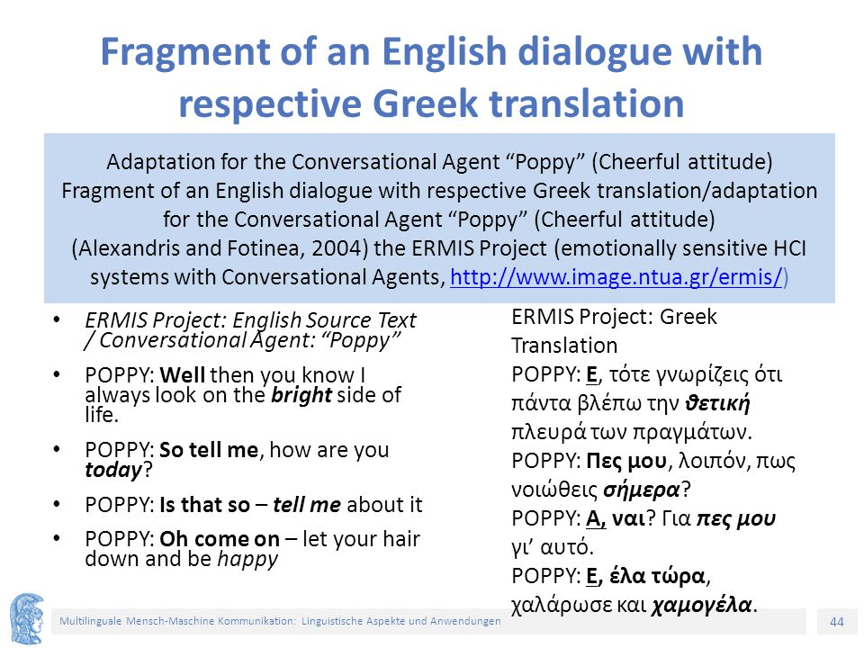 44 Multilinguale Mensch-Maschine Kommunikation: Linguistische Aspekte und Anwendungen Fragment of an English dialogue with respective Greek translation ERMIS Project: English Source Text / Conversational Agent: Poppy POPPY: Well then you know I always look on the bright side of life.