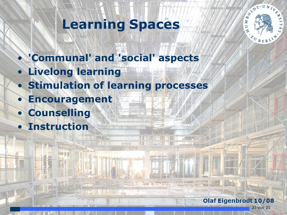 23 von 23 Olaf Eigenbrodt 10/08 Learning Spaces Communal and social aspects Livelong learning Stimulation of learning processes Encouragement Counselling Instruction
