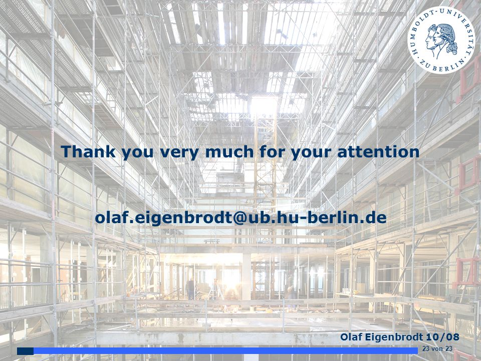 23 von 23 Olaf Eigenbrodt 10/08 Thank you very much for your attention olaf.eigenbrodt@ub.hu-berlin.de