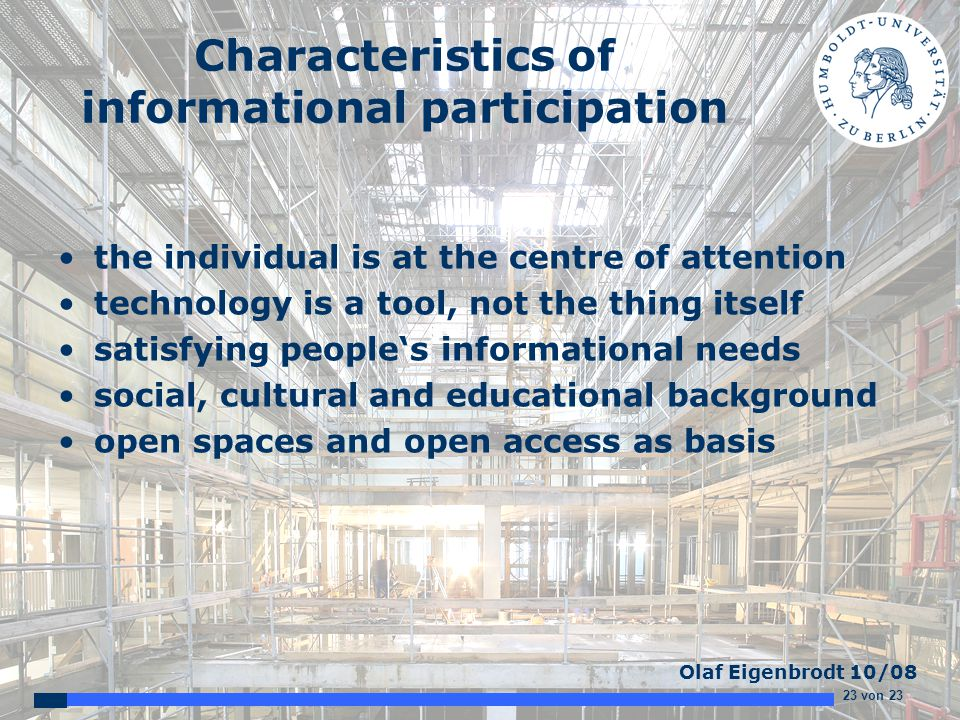 23 von 23 Olaf Eigenbrodt 10/08 Characteristics of informational participation the individual is at the centre of attention technology is a tool, not the thing itself satisfying people's informational needs social, cultural and educational background open spaces and open access as basis