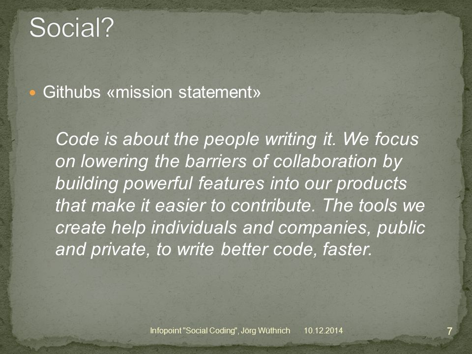 Githubs «mission statement» 10.12.2014 7 Infopoint Social Coding , Jörg Wüthrich Code is about the people writing it.