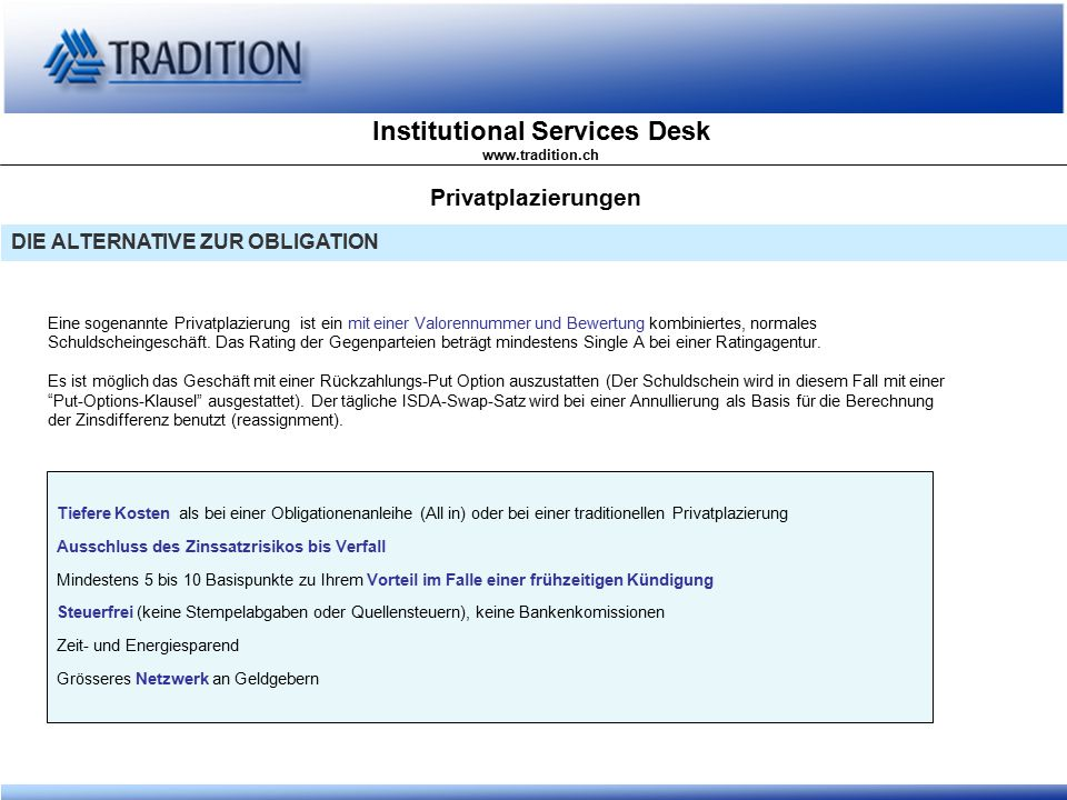 Institutional Services Desk www.tradition.ch Privatplazierungen DIE ALTERNATIVE ZUR OBLIGATION Eine sogenannte Privatplazierung ist ein mit einer Valorennummer und Bewertung kombiniertes, normales Schuldscheingeschäft.