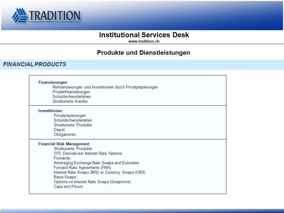 Institutional Services Desk www.tradition.ch FINANCIAL PRODUCTS Produkte und Dienstleistungen Finanzierungen Refinanzierungen und Investitionen durch Privatplazierungen Projektfinanzierungen Schuldscheindarlehen Strukturierte Kredite Investitionen Privatplazierungen Schuldscheindarlehen Strukturierte Produkte Depot Obligationen Financial Risk Management Strukturierte Produkte OTC Derivatives/ Interest Rate Options Forwards Arbitraging Exchange Rate Swaps and Eurorates Forward Rate Agreements (FRA) Interest Rate Swaps (IRS) or Currency Swaps (CRS) Basis Swaps Options on Interest Rate Swaps (Swaptions) Caps and Floors