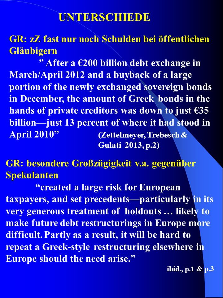 UNTERSCHIEDE GR: zZ fast nur noch Schulden bei öffentlichen Gläubigern After a €200 billion debt exchange in March/April 2012 and a buyback of a large portion of the newly exchanged sovereign bonds in December, the amount of Greek bonds in the hands of private creditors was down to just €35 billion—just 13 percent of where it had stood in April 2010 (Zettelmeyer, Trebesch & Gulati 2013, p.2) GR: besondere Großzügigkeit v.a.