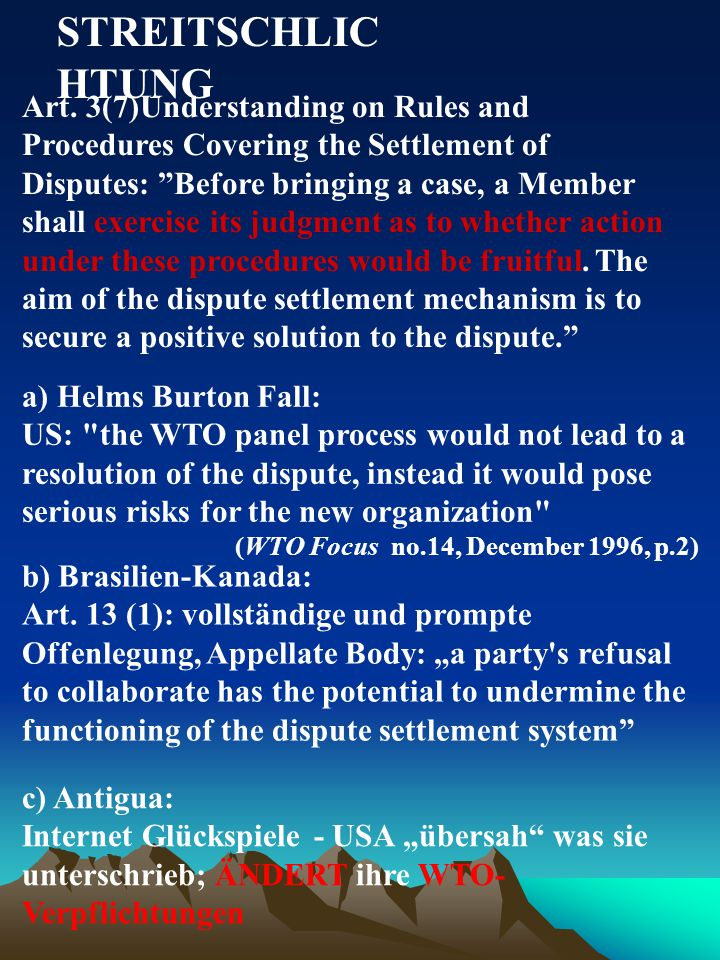 STREITSCHLIC HTUNG a) Helms Burton Fall: US: the WTO panel process would not lead to a resolution of the dispute, instead it would pose serious risks for the new organization (WTO Focus no.14, December 1996, p.2) Art.