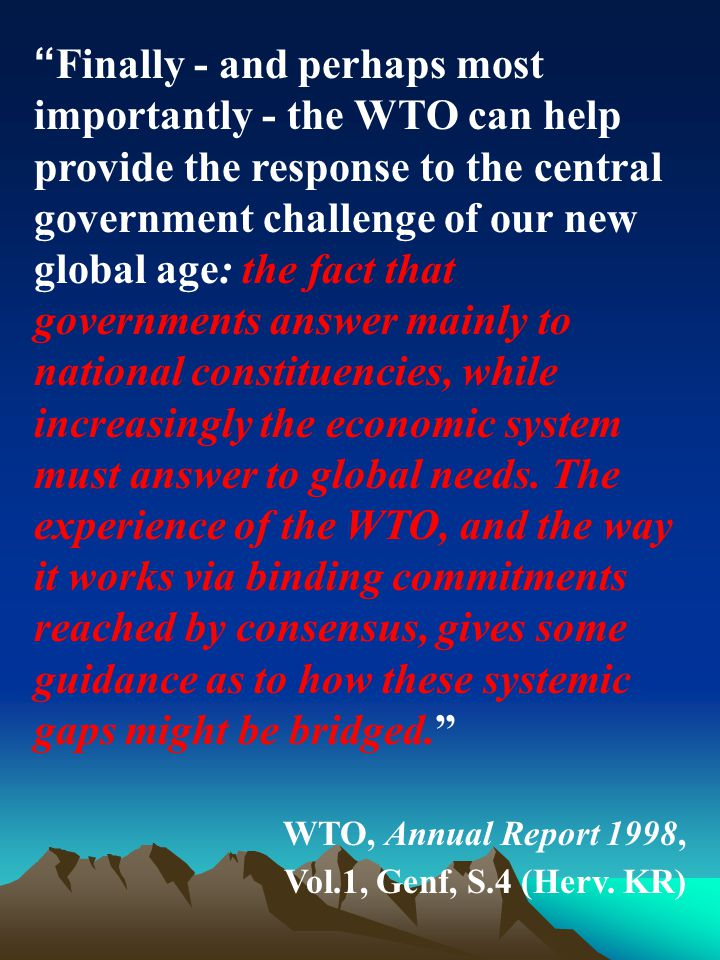 Finally - and perhaps most importantly - the WTO can help provide the response to the central government challenge of our new global age: the fact that governments answer mainly to national constituencies, while increasingly the economic system must answer to global needs.