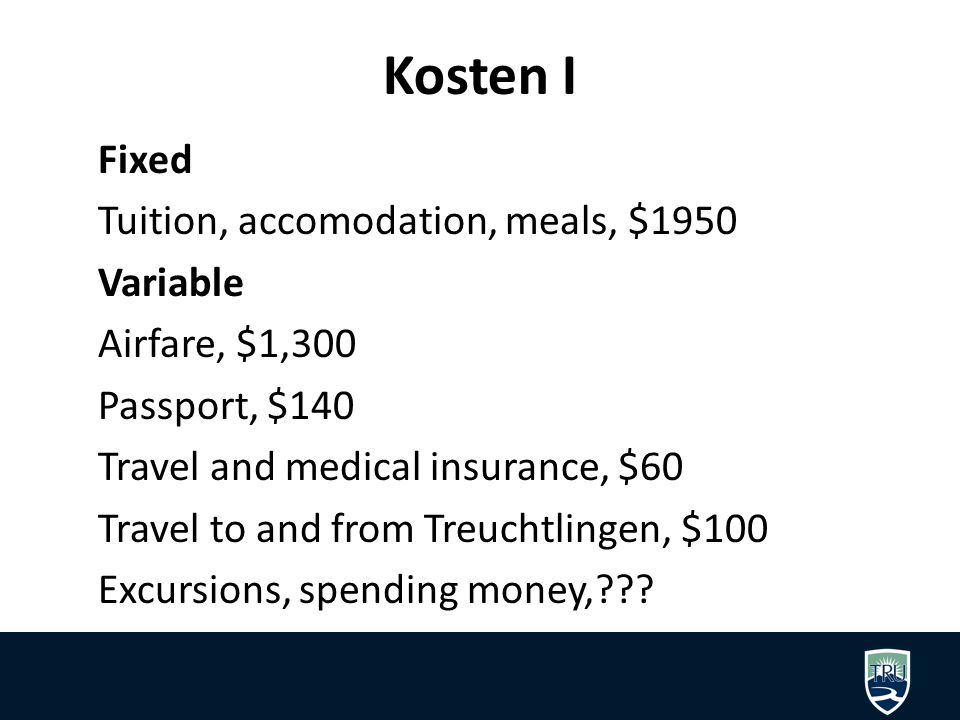 Kosten I Fixed Tuition, accomodation, meals, $1950 Variable Airfare, $1,300 Passport, $140 Travel and medical insurance, $60 Travel to and from Treuchtlingen, $100 Excursions, spending money,