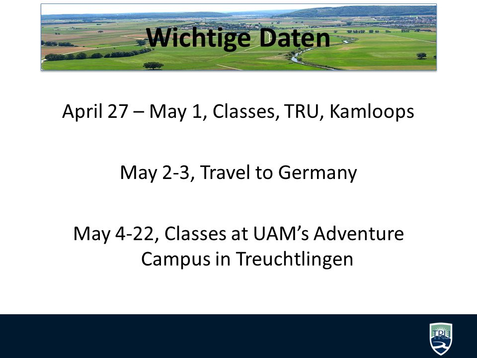 Wichtige Daten April 27 – May 1, Classes, TRU, Kamloops May 2-3, Travel to Germany May 4-22, Classes at UAM's Adventure Campus in Treuchtlingen