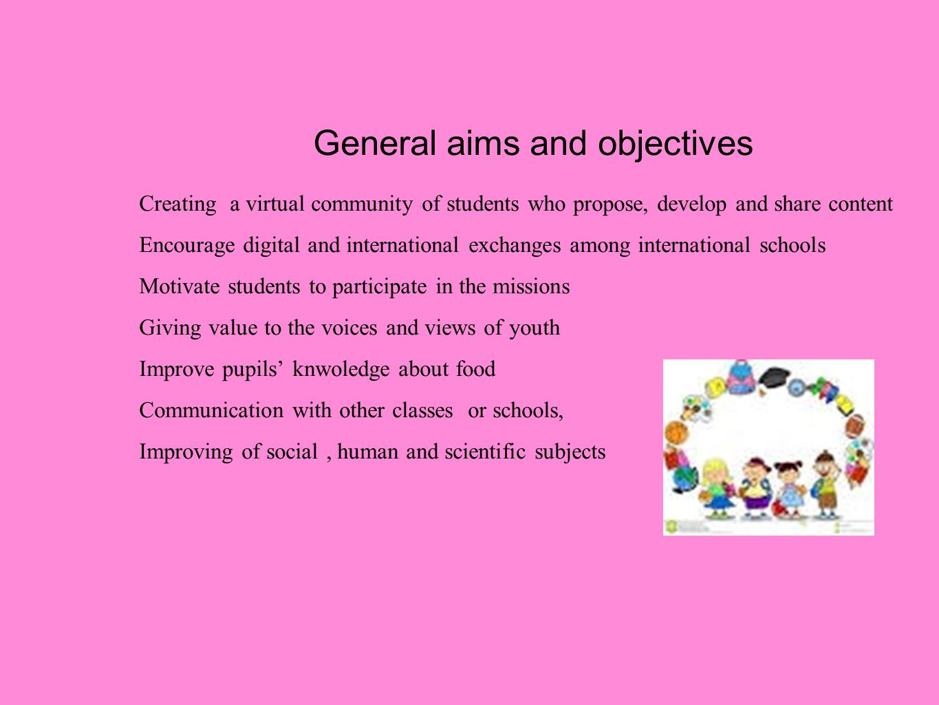 General aims and objectives Creating a virtual community of students who propose, develop and share content Encourage digital and international exchanges among international schools Motivate students to participate in the missions Giving value to the voices and views of youth Improve pupils' knwoledge about food Communication with other classes or schools, Improving of social, human and scientific subjects